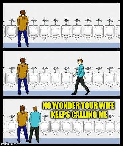 Urinal Guy | NO WONDER YOUR WIFE KEEPS CALLING ME | image tagged in urinal guy | made w/ Imgflip meme maker