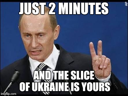 Putin in Russia | JUST 2 MINUTES AND THE SLICE OF UKRAINE IS YOURS | image tagged in vladimir putin,good guy putin,mykraine,ukraine,invasion | made w/ Imgflip meme maker