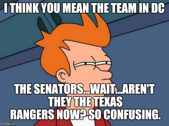 Futurama Fry Meme | I THINK YOU MEAN THE TEAM IN DC THE SENATORS...WAIT...AREN'T THEY THE TEXAS RANGERS NOW? SO CONFUSING. | image tagged in memes,futurama fry | made w/ Imgflip meme maker
