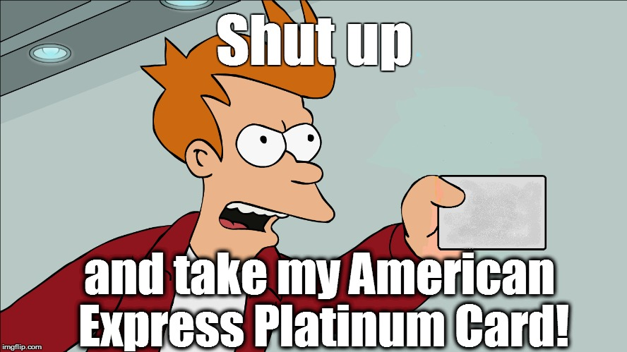 Shut up and take my American Express Platinum Card! | made w/ Imgflip meme maker