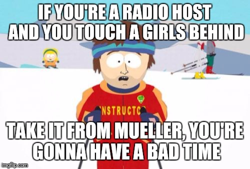 Super Cool Ski Instructor Meme | IF YOU'RE A RADIO HOST AND YOU TOUCH A GIRLS BEHIND TAKE IT FROM MUELLER, YOU'RE GONNA HAVE A BAD TIME | image tagged in memes,super cool ski instructor | made w/ Imgflip meme maker