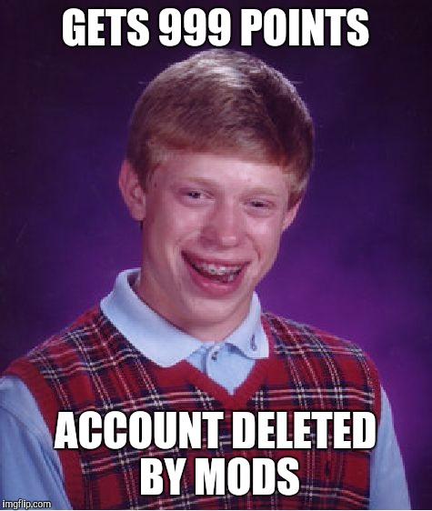 Bad Luck Brian Meme | GETS 999 POINTS ACCOUNT DELETED BY MODS | image tagged in memes,bad luck brian | made w/ Imgflip meme maker