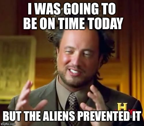 The Aliens Prevented It | I WAS GOING TO BE ON TIME TODAY BUT THE ALIENS PREVENTED IT | image tagged in memes,ancient aliens,late | made w/ Imgflip meme maker