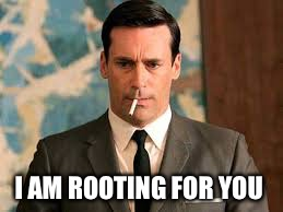 I AM ROOTING FOR YOU | image tagged in don draper | made w/ Imgflip meme maker