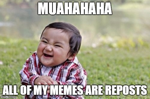 Evil Toddler Meme | MUAHAHAHA ALL OF MY MEMES ARE REPOSTS | image tagged in memes,evil toddler | made w/ Imgflip meme maker