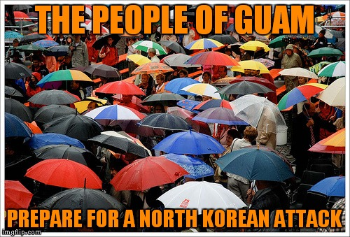 Good to go.... | THE PEOPLE OF GUAM PREPARE FOR A NORTH KOREAN ATTACK | image tagged in north korea,attack,guam,for real | made w/ Imgflip meme maker