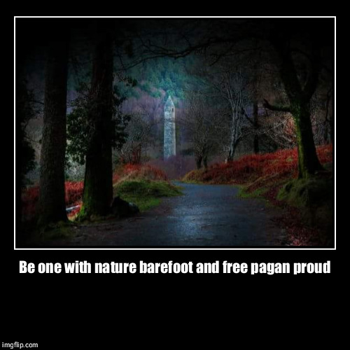 Be one with nature barefoot and free pagan proud | | image tagged in funny,demotivationals | made w/ Imgflip demotivational maker