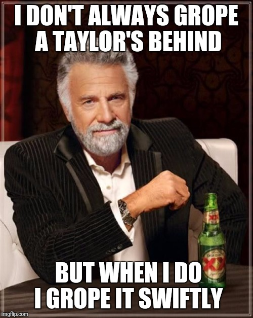 The Most Interesting Man In The World Meme | I DON'T ALWAYS GROPE A TAYLOR'S BEHIND BUT WHEN I DO I GROPE IT SWIFTLY | image tagged in memes,the most interesting man in the world | made w/ Imgflip meme maker