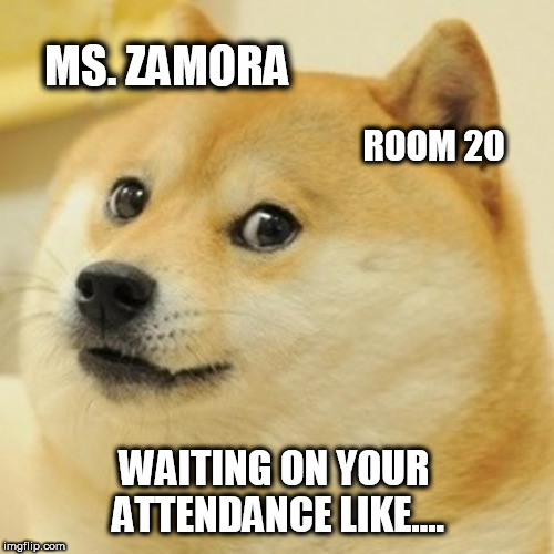 Doge Meme | MS. ZAMORA ROOM 20 WAITING ON YOUR ATTENDANCE LIKE.... | image tagged in memes,doge | made w/ Imgflip meme maker