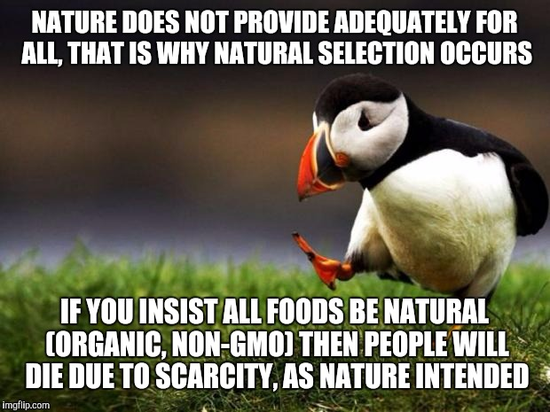 Unpopular Opinion Puffin Meme | NATURE DOES NOT PROVIDE ADEQUATELY FOR ALL, THAT IS WHY NATURAL SELECTION OCCURS IF YOU INSIST ALL FOODS BE NATURAL (ORGANIC, NON-GMO) THEN  | image tagged in memes,unpopular opinion puffin | made w/ Imgflip meme maker