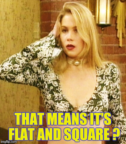 Kelly Bundy | THAT MEANS IT'S FLAT AND SQUARE ? | image tagged in kelly bundy | made w/ Imgflip meme maker