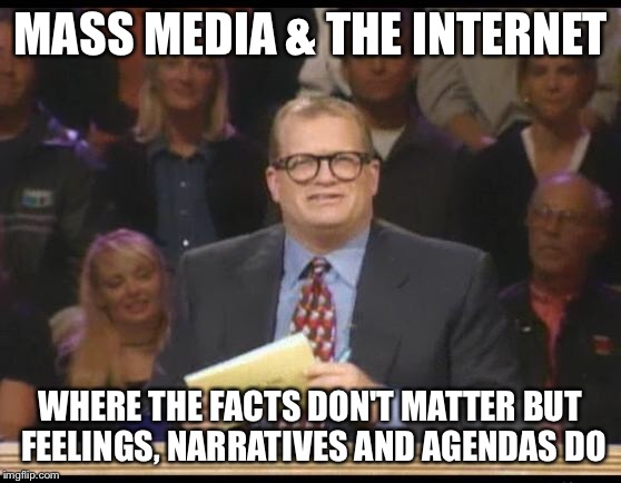 Whose Line is it Anyway | MASS MEDIA & THE INTERNET WHERE THE FACTS DON'T MATTER BUT FEELINGS, NARRATIVES AND AGENDAS DO | image tagged in whose line is it anyway | made w/ Imgflip meme maker
