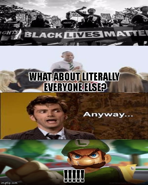 don't all lives matter? | WHAT ABOUT LITERALLY EVERYONE ELSE? !!!!! | image tagged in memes,black lives matter,all lives matter,who's line is it anyway,awkward,luigi death stare | made w/ Imgflip meme maker