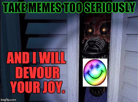 Nightmare foxy | TAKE MEMES TOO SERIOUSLY AND I WILL DEVOUR YOUR JOY. | image tagged in funny,nightmare foxy,joy,humor,imgflip,memes | made w/ Imgflip meme maker