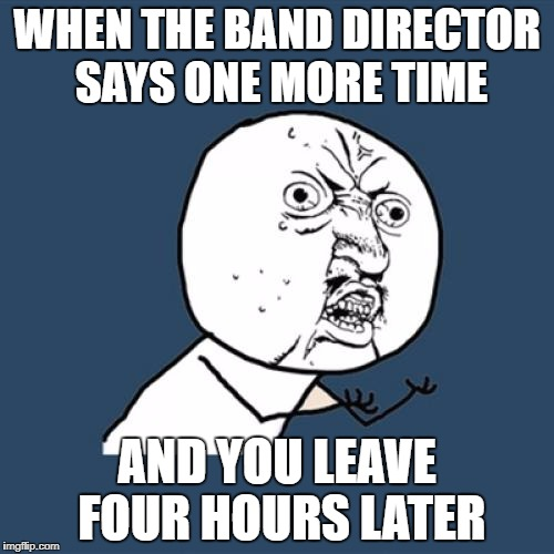 Y U No Meme | WHEN THE BAND DIRECTOR SAYS ONE MORE TIME AND YOU LEAVE FOUR HOURS LATER | image tagged in memes,y u no | made w/ Imgflip meme maker