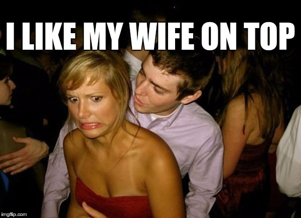 Club Face | I LIKE MY WIFE ON TOP | image tagged in club face | made w/ Imgflip meme maker