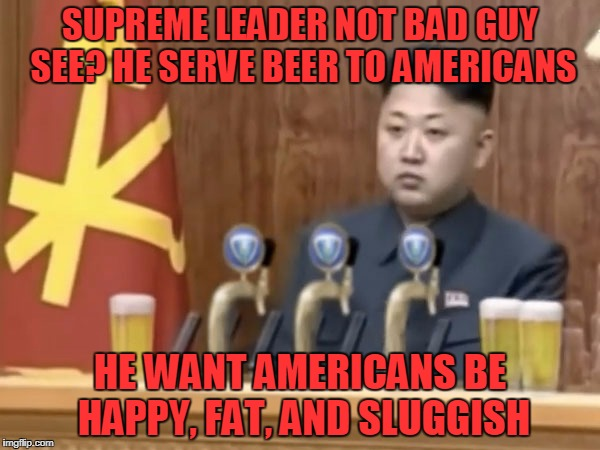 pleasant path to a fiery death | SUPREME LEADER NOT BAD GUY SEE? HE SERVE BEER TO AMERICANS HE WANT AMERICANS BE HAPPY, FAT, AND SLUGGISH | image tagged in memes,kim jong un,north korea,beer,kim jong un bartender | made w/ Imgflip meme maker