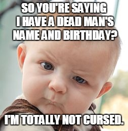 Skeptical Baby Meme | SO YOU'RE SAYING I HAVE A DEAD MAN'S NAME AND BIRTHDAY? I'M TOTALLY NOT CURSED. | image tagged in memes,skeptical baby | made w/ Imgflip meme maker