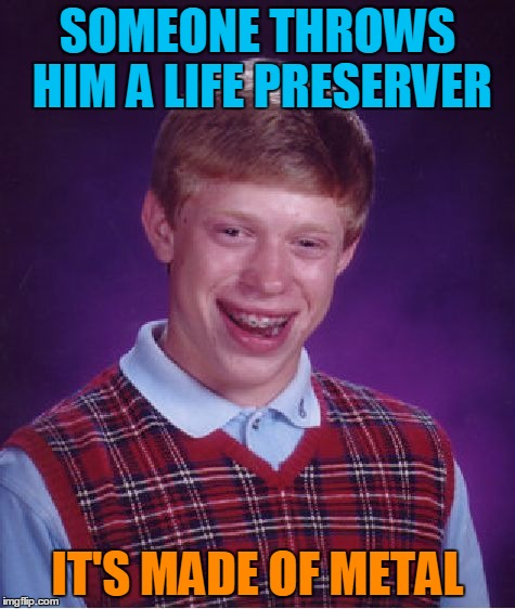 Bad Luck Brian Meme | SOMEONE THROWS HIM A LIFE PRESERVER IT'S MADE OF METAL | image tagged in memes,bad luck brian | made w/ Imgflip meme maker