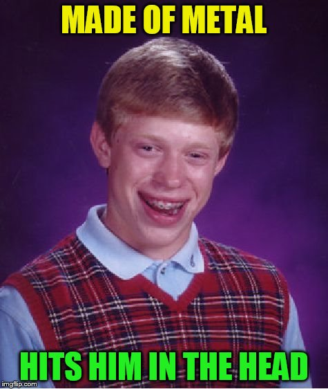 Bad Luck Brian Meme | MADE OF METAL HITS HIM IN THE HEAD | image tagged in memes,bad luck brian | made w/ Imgflip meme maker