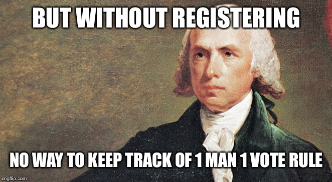 BUT WITHOUT REGISTERING NO WAY TO KEEP TRACK OF 1 MAN 1 VOTE RULE | made w/ Imgflip meme maker
