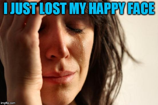 First World Problems Meme | I JUST LOST MY HAPPY FACE | image tagged in memes,first world problems | made w/ Imgflip meme maker