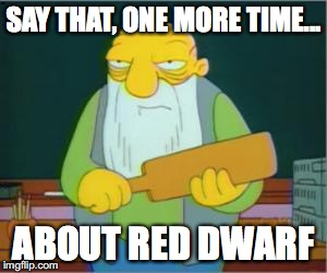 Simpsons' Jasper | SAY THAT, ONE MORE TIME... ABOUT RED DWARF | image tagged in simpsons' jasper | made w/ Imgflip meme maker
