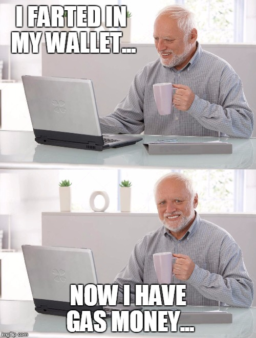 Old man cup of coffee | I FARTED IN MY WALLET... NOW I HAVE GAS MONEY... | image tagged in old man cup of coffee | made w/ Imgflip meme maker