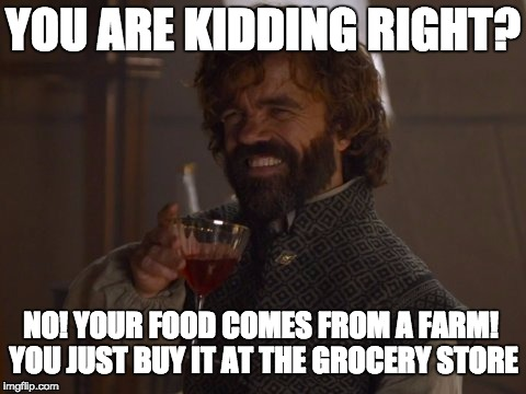 YOU ARE KIDDING RIGHT? NO! YOUR FOOD COMES FROM A FARM! YOU JUST BUY IT AT THE GROCERY STORE | image tagged in game of thrones laugh | made w/ Imgflip meme maker