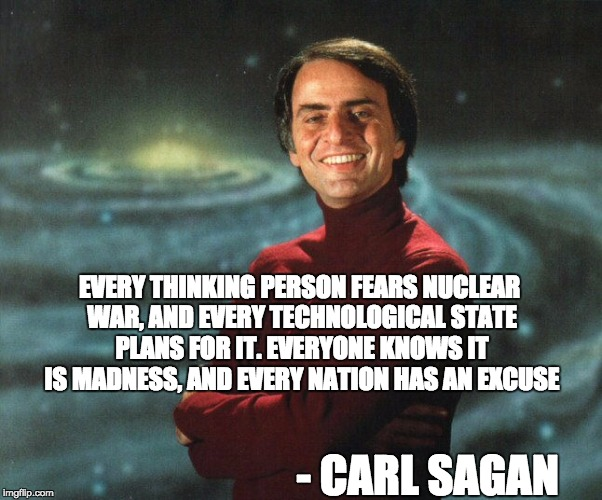 EVERY THINKING PERSON FEARS NUCLEAR WAR, AND EVERY TECHNOLOGICAL STATE PLANS FOR IT. EVERYONE KNOWS IT IS MADNESS, AND EVERY NATION HAS AN E | image tagged in carl sagan | made w/ Imgflip meme maker