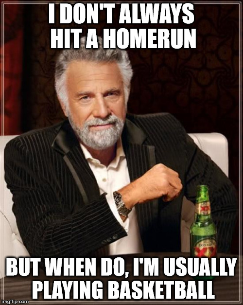 The Most Interesting Man In The World Meme | I DON'T ALWAYS HIT A HOMERUN BUT WHEN DO, I'M USUALLY PLAYING BASKETBALL | image tagged in memes,the most interesting man in the world | made w/ Imgflip meme maker