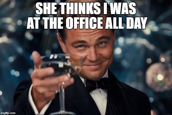 Leonardo Dicaprio Cheers Meme | SHE THINKS I WAS AT THE OFFICE ALL DAY | image tagged in memes,leonardo dicaprio cheers | made w/ Imgflip meme maker