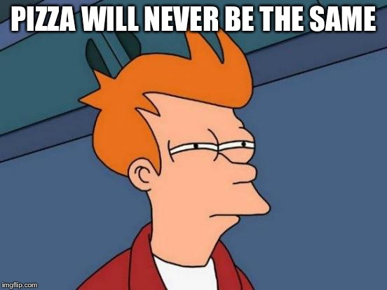 Futurama Fry Meme | PIZZA WILL NEVER BE THE SAME | image tagged in memes,futurama fry | made w/ Imgflip meme maker