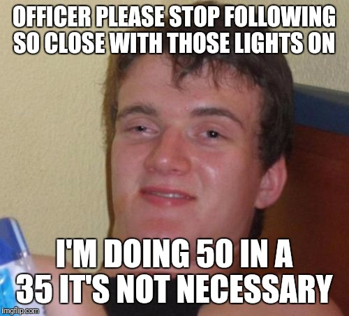 10 Guy Meme | OFFICER PLEASE STOP FOLLOWING SO CLOSE WITH THOSE LIGHTS ON I'M DOING 50 IN A 35 IT'S NOT NECESSARY | image tagged in memes,10 guy,funny | made w/ Imgflip meme maker