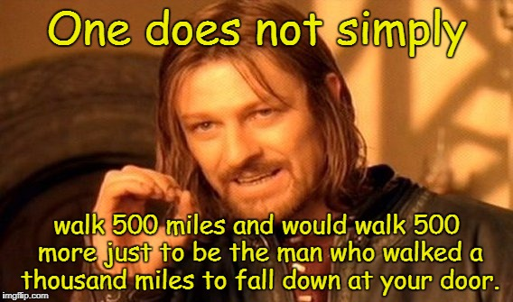One Does Not Simply Meme | One does not simply walk 500 miles and would walk 500 more just to be the man who walked a thousand miles to fall down at your door. | image tagged in memes,one does not simply,the proclaimers,benny and joon | made w/ Imgflip meme maker