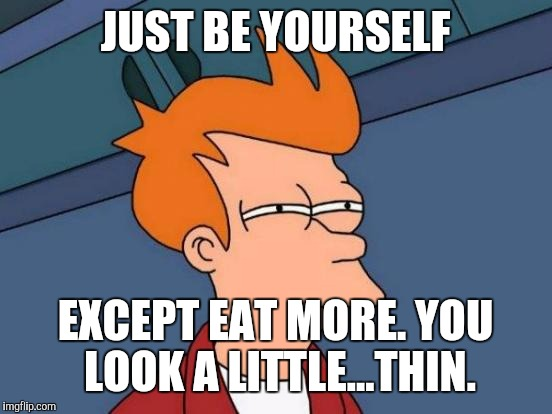 Futurama Fry Meme | JUST BE YOURSELF EXCEPT EAT MORE. YOU LOOK A LITTLE...THIN. | image tagged in memes,futurama fry | made w/ Imgflip meme maker