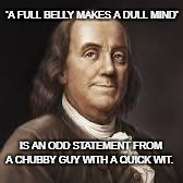 Surely, Ben Franklin appreciated the Irony | 'A FULL BELLY MAKES A DULL MIND' IS AN ODD STATEMENT FROM A CHUBBY GUY WITH A QUICK WIT. | image tagged in ben franklin,ben franklin wisdom,joke,irony | made w/ Imgflip meme maker