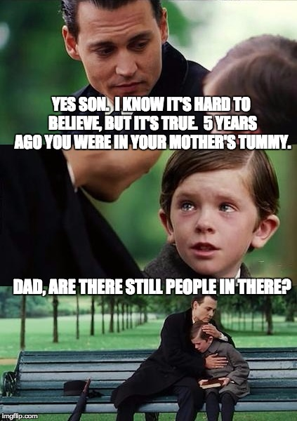 Father and Son | YES SON.  I KNOW IT'S HARD TO BELIEVE, BUT IT'S TRUE.  5 YEARS AGO YOU WERE IN YOUR MOTHER'S TUMMY. DAD, ARE THERE STILL PEOPLE IN THERE? | image tagged in father and son | made w/ Imgflip meme maker