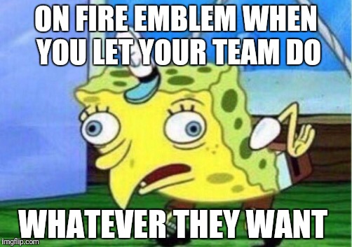 Mocking Spongebob Meme | ON FIRE EMBLEM WHEN YOU LET YOUR TEAM DO WHATEVER THEY WANT | image tagged in mocking spongebob | made w/ Imgflip meme maker