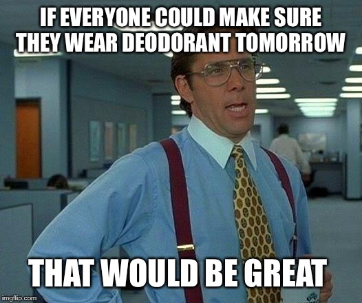 That Would Be Great Meme | IF EVERYONE COULD MAKE SURE THEY WEAR DEODORANT TOMORROW THAT WOULD BE GREAT | image tagged in memes,that would be great | made w/ Imgflip meme maker