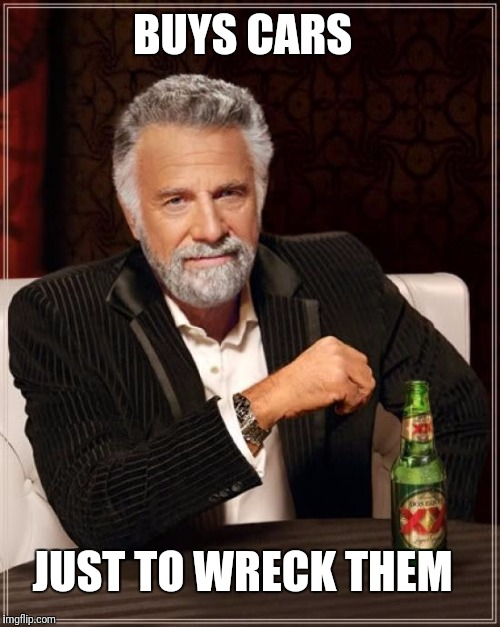 The Most Interesting Man In The World Meme | BUYS CARS JUST TO WRECK THEM | image tagged in memes,the most interesting man in the world | made w/ Imgflip meme maker