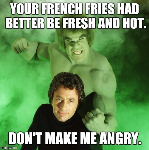 Here I Come, McDonald's | YOUR FRENCH FRIES HAD BETTER BE FRESH AND HOT. DON'T MAKE ME ANGRY. | image tagged in memes,incredible hulk | made w/ Imgflip meme maker