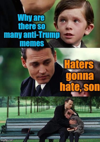 The HORRIBLE comments I read over on Facebook Live during a Trump press conference was appalling! | Why are there so many anti-Trump memes Haters gonna hate, son | image tagged in memes,finding neverland | made w/ Imgflip meme maker