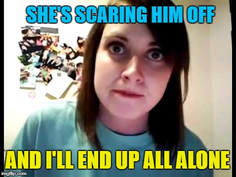 AND I'LL END UP ALL ALONE SHE'S SCARING HIM OFF | made w/ Imgflip meme maker