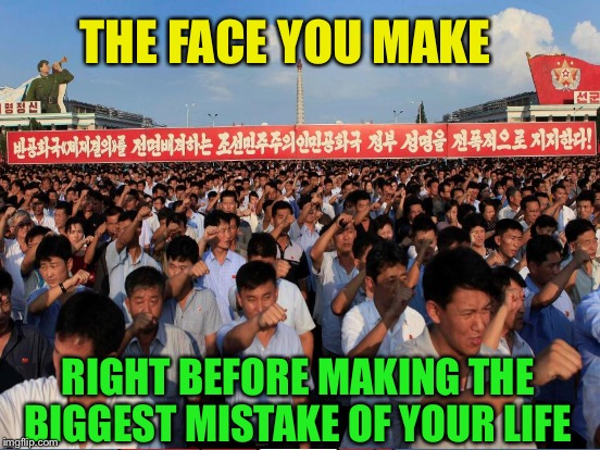 North Korea, hell bent on suicide | THE FACE YOU MAKE RIGHT BEFORE MAKING THE BIGGEST MISTAKE OF YOUR LIFE | image tagged in memes,north korea,big mistake | made w/ Imgflip meme maker