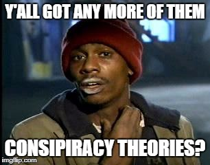 Y'all Got Any More Of That Meme | Y'ALL GOT ANY MORE OF THEM CONSIPIRACY THEORIES? | image tagged in memes,yall got any more of | made w/ Imgflip meme maker