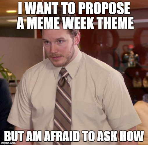 Afraid To Ask Andy Meme | I WANT TO PROPOSE A MEME WEEK THEME BUT AM AFRAID TO ASK HOW | image tagged in memes,afraid to ask andy | made w/ Imgflip meme maker