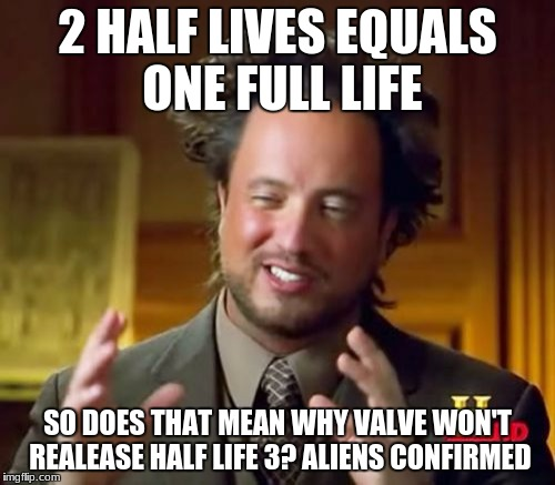 Ancient Aliens Meme | 2 HALF LIVES EQUALS ONE FULL LIFE SO DOES THAT MEAN WHY VALVE WON'T REALEASE HALF LIFE 3? ALIENS CONFIRMED | image tagged in memes,ancient aliens | made w/ Imgflip meme maker