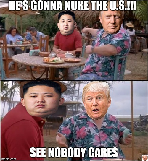 im not scared of north korea | HE'S GONNA NUKE THE U.S.!!! SEE NOBODY CARES | image tagged in memes,see nobody cares | made w/ Imgflip meme maker