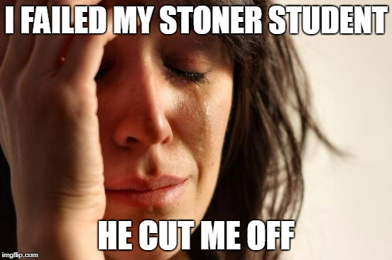 First World Problems Meme | I FAILED MY STONER STUDENT HE CUT ME OFF | image tagged in memes,first world problems | made w/ Imgflip meme maker